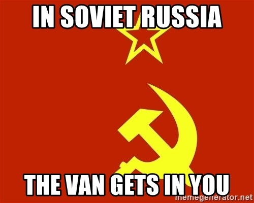 In Soviet Russia - In Soviet Russia The van gets in you