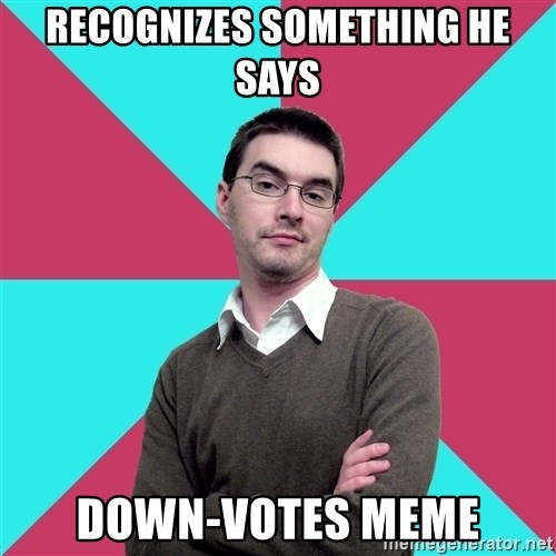 Privilege Denying Dude - recognizes something he says down-votes meme