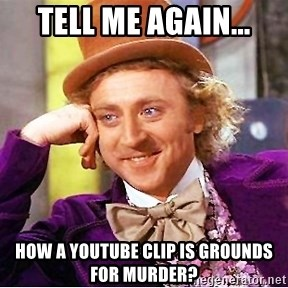 Willy Wonka - Tell me again... How a youtube clip is grounds for murder?
