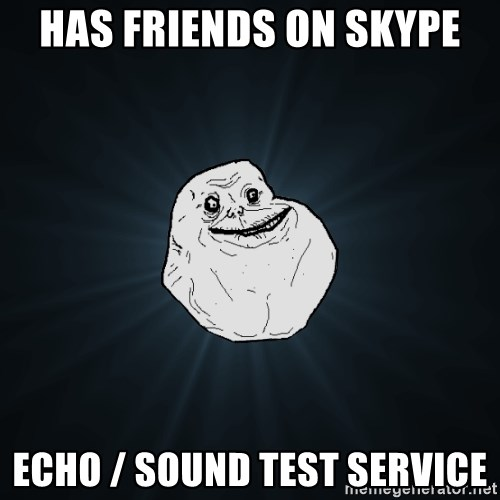 Forever Alone - Has friends on skype Echo / Sound Test Service