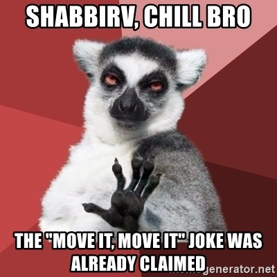 "Chill Out Lemur - SHABBIRV, CHILL BRO THE ""MOVE IT, MOVE IT"" JOKE WAS ALREADY CLAIMED"