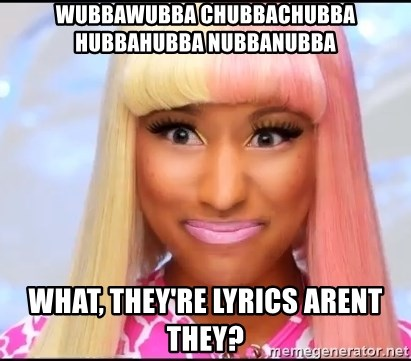 NICKI MINAJ - wubbawubba chubbachubba hubbahubba nubbanubba what, they're lyrics arent they?