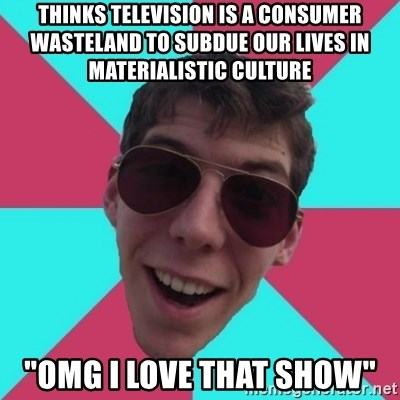 "Hypocrite Gordon - thinks television is a consumer wasteland to subdue our lives in materialistic culture ""omg i love that show"""