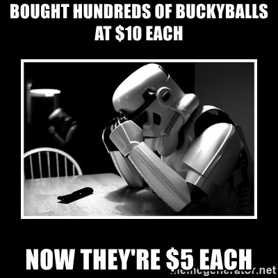 Sad Trooper - bought hundreds of buckyballs at $10 each now they're $5 each