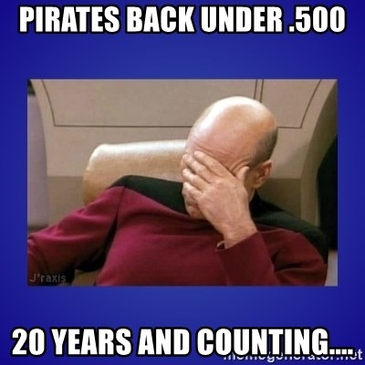 Picard facepalm  - Pirates back under .500 20 years and counting....