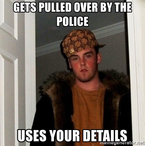 Scumbag Steve - Gets pulled over by the police uses your details
