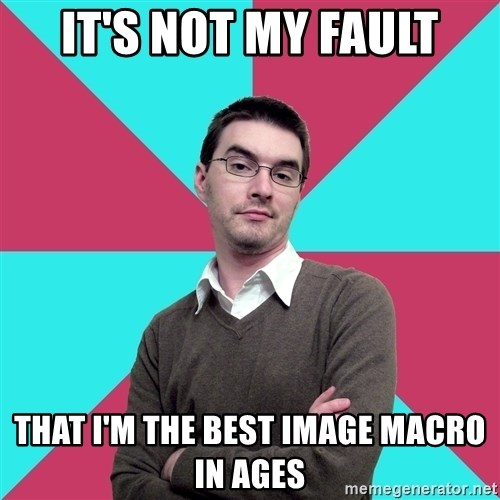 Privilege Denying Dude - it's not my fault that i'm the best image macro in ages