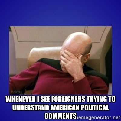 Picard facepalm  - Whenever I see foreigners trying to understand American political comments