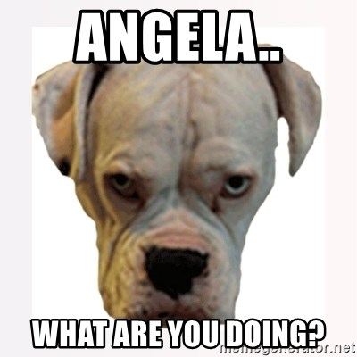 stahp guise - Angela.. what are you doing?