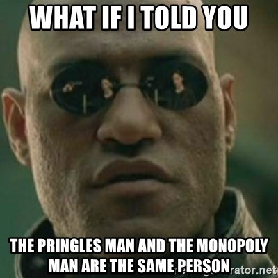 Nikko Morpheus - what if i told you the pringles man and the monopoly man are the same person