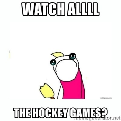 sad do all the things - watch Allll the hockey games?