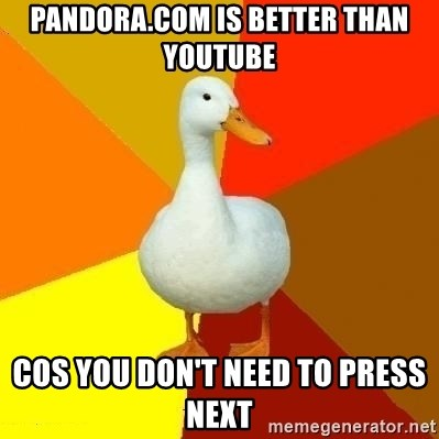 Technologically Impaired Duck - Pandora.com is better than youtube cos you don't need to press next