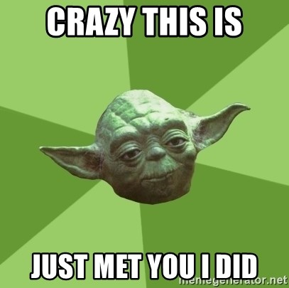 Advice Yoda Gives - crazy this is just met you i did