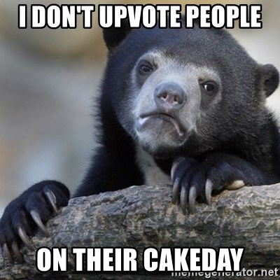 Confession Bear - I don't upvote people on their cakeday
