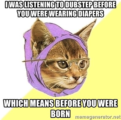 Hipster Kitty - I was listening to dubstep before you were wearing diapers Which means before you were Born