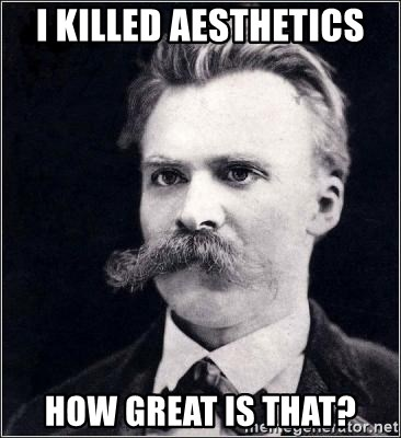 Nietzsche - I killed aesthEtics How great is that?