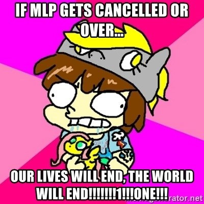 rabid idiot brony - IF MLP GETS CANCELLED OR OVER... OUR LIVES WILL END, THE WORLD WILL END!!!!!!!1!!!one!!!