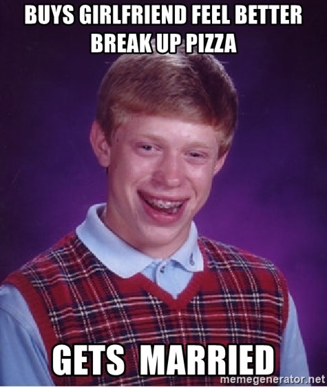 Bad Luck Brian - Buys girlfriend feel better break up pizza Gets  married