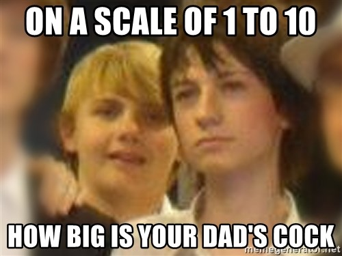 Thoughtful Child - ON A SCALE OF 1 TO 10 HOW BIG IS YOUR DAD'S COCK