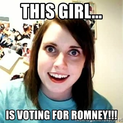 Overly Attached Girlfriend 2 - This girl... is voting for romney!!!