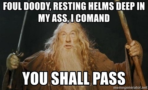 You shall not pass - foul doody, resting helms deep in my ass, i comand you shall pass