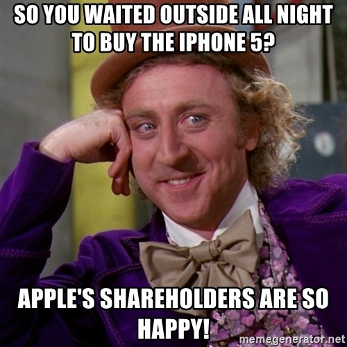 Willy Wonka - so you waited outside all night to buy the iphone 5? apple's shareholders are so happy!