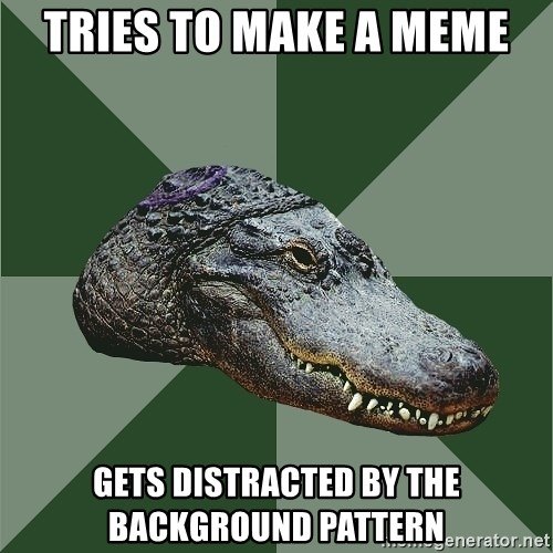 Aspie Alligator - TRies to make a meme gets distracted by the background pattern