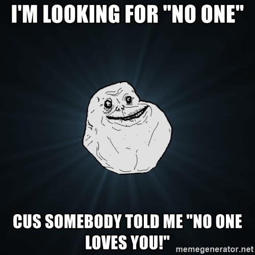 "Forever Alone - I'm looking for ""no one"" Cus somebody told me ""No One Loves You!"""