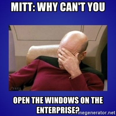 Picard facepalm  - Mitt: Why can't you open the windows on the Enterprise?