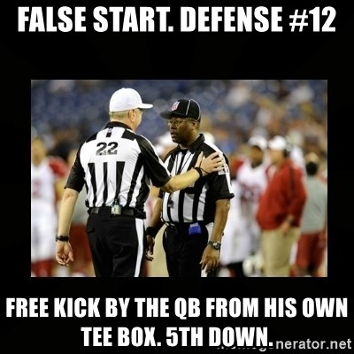 Replacement Ref - FALSE START. DEFENSE #12 FREE KICK BY THE QB FROM HIS OWN TEE BOX. 5TH DOWN.