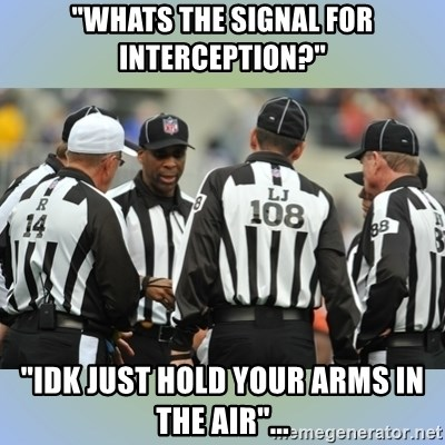 "NFL Ref Meeting - ""whats the signal for interception?"" ""idk just hold your arms in the air""..."