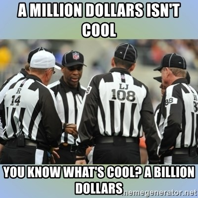NFL Ref Meeting - a million dollars isn't cool you know what's cool? a billion dollars