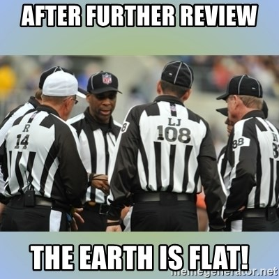 NFL Ref Meeting - AFTER FURTHER REVIEW THE EARTH IS FLAT!