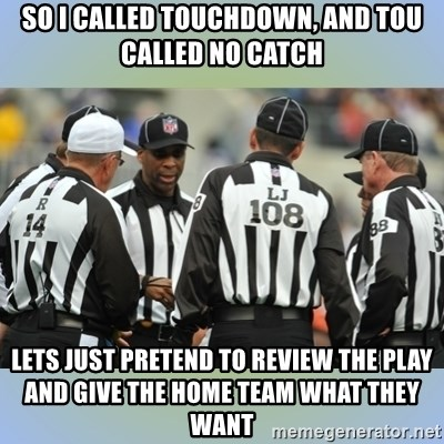NFL Ref Meeting - So I called touchdown, and Tou called no catch Lets just pretend to revIew the plaY and give the home team what they want