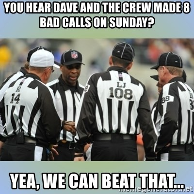 NFL Ref Meeting - you hear dave and the crew made 8 bad calls on sunday? Yea, we can beat that...