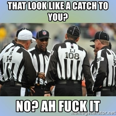 NFL Ref Meeting - That look like a catch to you? No? Ah fuck it