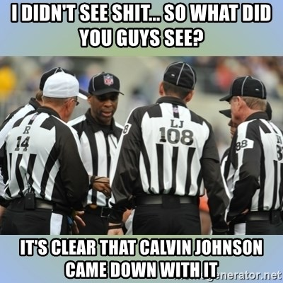 NFL Ref Meeting - I DIDN'T SEE SHIT... SO WHAT DID YOU GUYS SEE? IT'S CLEAR THAT CALVIN JOHNSON CAME DOWN WITH IT