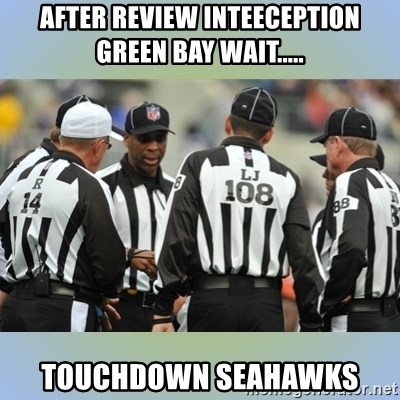 NFL Ref Meeting - After review InTeeception Green bay wait..... Touchdown Seahawks