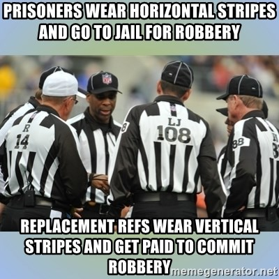 NFL Ref Meeting - Prisoners Wear Horizontal Stripes and Go To Jail for Robbery Replacement Refs Wear Vertical Stripes and Get Paid to Commit Robbery