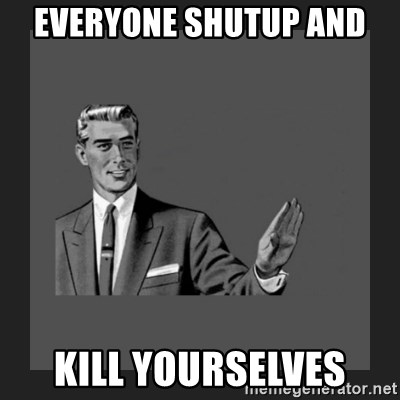 kill yourself guy blank - Everyone shutup and  kill yourselves