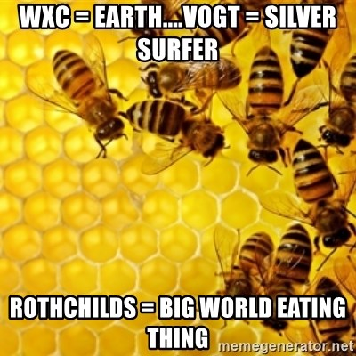 Honeybees - WXC = Earth....Vogt = Silver surfer Rothchilds = big world eating thing