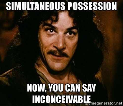 Inigo Montoya - simultaneous possession now, you can say INCONCEIVABLE