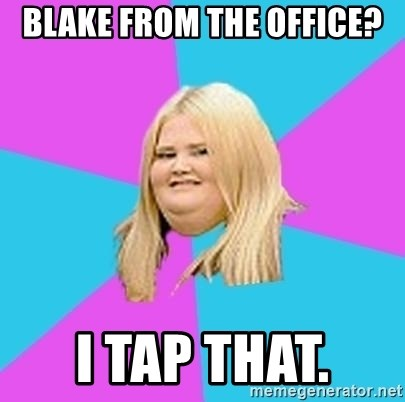 Fat Girl - Blake from the office? I tap that.