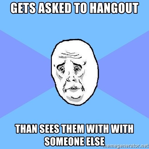 Okay Guy - gets asked to hangout than sees them with with someone else