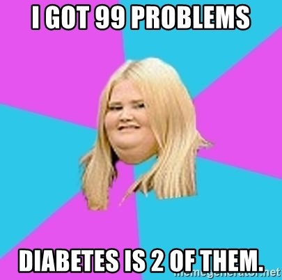 Fat Girl - i got 99 problems diabetes is 2 of them.