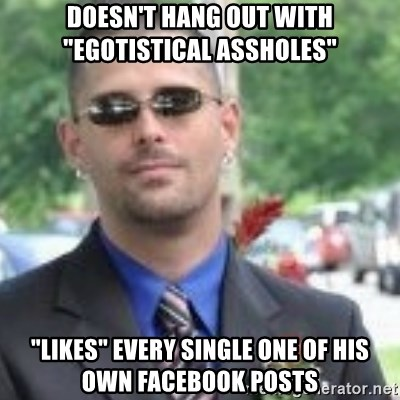 "ButtHurt Sean - Doesn't hang out with ""egotistical assholes"" ""Likes"" every single one of his own facebook posts"