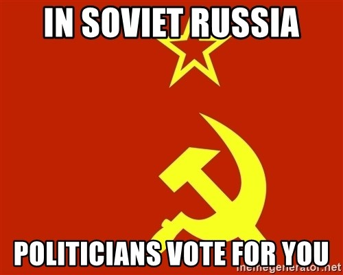 In Soviet Russia - In soviet rusSia Politicians vote for you