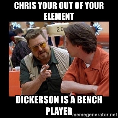 walter sobchak - chris your out of your element dickerson is a bench player