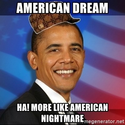 Scumbag Obama - american dream  ha! more like american nightmare