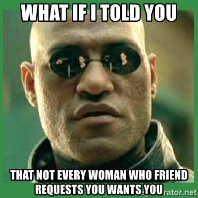 Matrix Morpheus - WHAT IF I TOLD YOU THAT NOT EVERY WOMAN WHO FRIEND REQUESTS YOU WANTS YOU